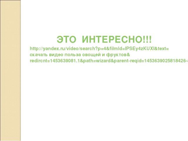 ЭТО ИНТЕРЕСНО!!! http://yandex.ru/video/search?p=4&filmId=IPSEy4zKUXI&text=скачать видео польза овощей и фруктов&redircnt=1453639081.1&path=wizard&parent-reqid=1453639025818426-8289660308689990246431503-sas1-1814&_=1453639082073