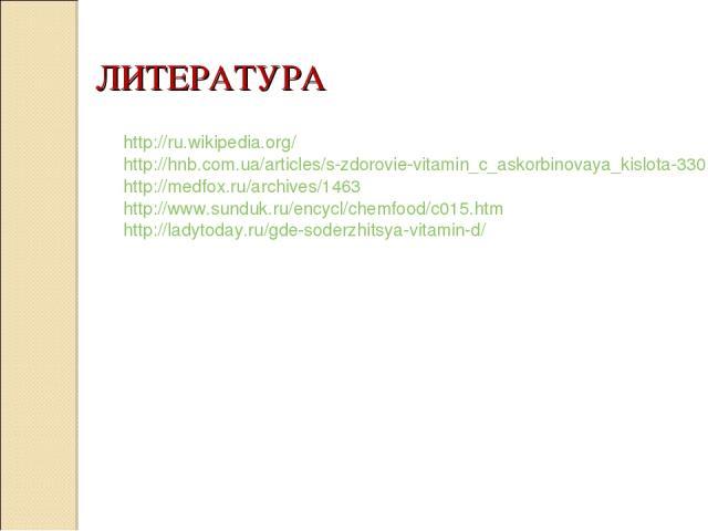 ЛИТЕРАТУРА  http://ru.wikipedia.org/ http://hnb.com.ua/articles/s-zdorovie-vitamin_c_askorbinovaya_kislota-330 http://medfox.ru/archives/1463 http://www.sunduk.ru/encycl/chemfood/c015.htm http://ladytoday.ru/gde-soderzhitsya-vitamin-d/