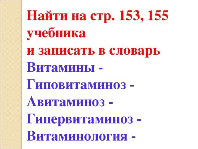 Найти на стр. 153, 155 учебника и записать в словарь Витамины - Гиповитаминоз - Авитаминоз - Гипервитаминоз - Витаминология -