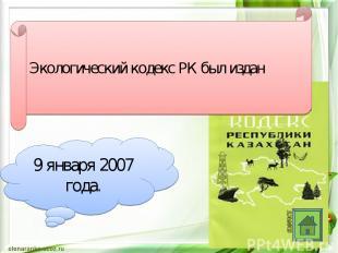 Экологический кодекс РК был издан 9 января 2007 года.
