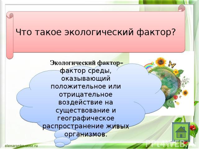 Что такое экологический фактор? Экологический фактор– фактор среды, оказывающий положительное или отрицательное воздействие на существование и географическое распространение живых организмов.