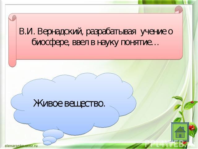 В.И. Вернадский, разрабатывая учение о биосфере, ввел в науку понятие… Живое вещество.