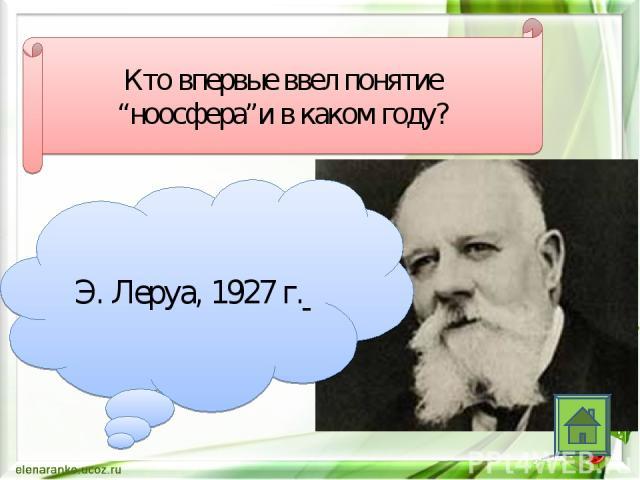 """Кто впервые ввел понятие """"ноосфера""""и в каком году? Э. Леруа, 1927 г."""