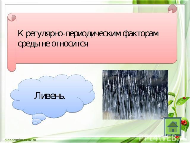 К регулярно-периодическим факторам среды не относится Ливень.