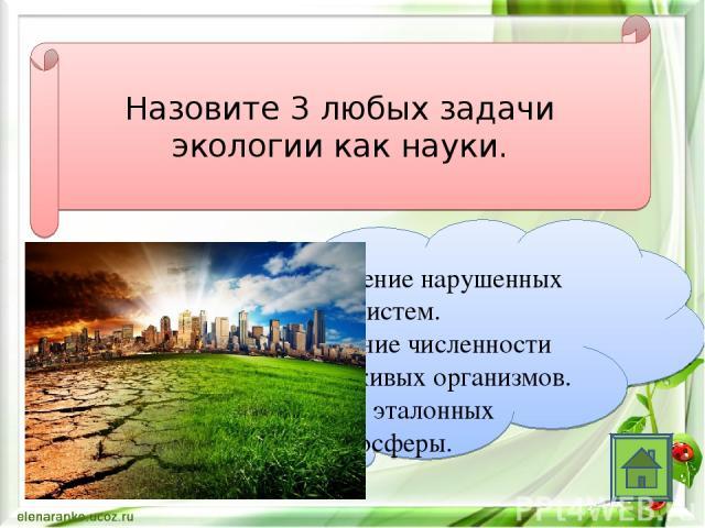 Назовите 3 любых задачи экологии как науки. Восстановление нарушенных природных систем. Регулирование численности популяции живых организмов. Сохранение эталонных участков биосферы.