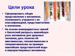 Цели урока Сформировать общее представление о витаминах, познакомить учащихся с