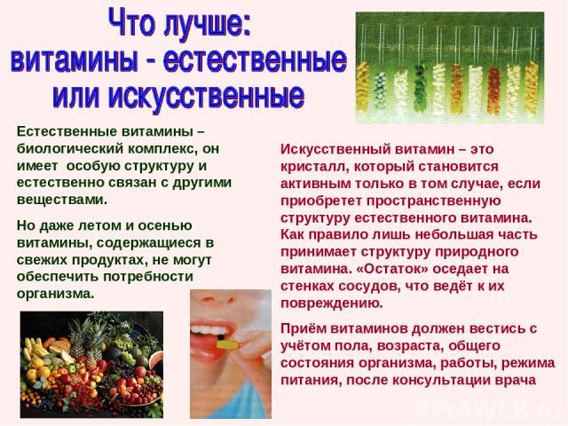 Естественные витамины – биологический комплекс, он имеет особую структуру и естественно связан с другими веществами. Но даже летом и осенью витамины, содержащиеся в свежих продуктах, не могут обеспечить потребности организма. Искусственный витамин –…
