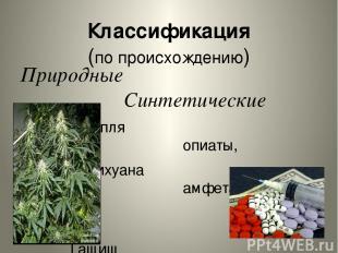 Классификация (по происхождению) Природные Синтетические Конопля опиаты, Марихуа