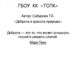 ГБОУ КК «ТСПК» Автор: Сабурова Т.Е. «Доброта и красота природы» Доброта — это то