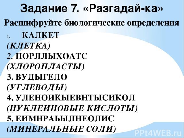 Задание 7. «Разгадай-ка» Расшифруйте биологические определения КАЛКЕТ (КЛЕТКА) 2. ПОРЛЛЫХОАТС (ХЛОРОПЛАСТЫ) 3. ВУДЫГЕЛО (УГЛЕВОДЫ) 4. УЛЕНОИКЫЕВНТЫСИКОЛ (НУКЛЕИНОВЫЕ КИСЛОТЫ) 5. ЕИМНРАЬЫЛНЕОЛИС (МИНЕРАЛЬНЫЕ СОЛИ)