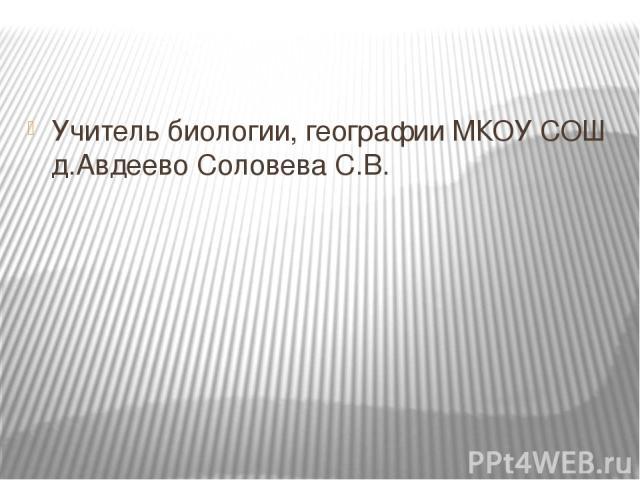 Учитель биологии, географии МКОУ СОШ д.Авдеево Соловева С.В.