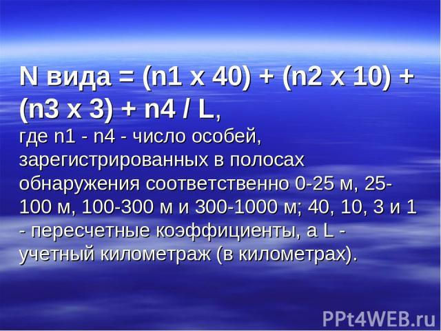 N вида = (n1 х 40) + (n2 х 10) + (n3 х 3) + n4 / L, где n1 - n4 - число особей, зарегистрированных в полосах обнаружения соответственно 0-25 м, 25-100 м, 100-300 м и 300-1000 м; 40, 10, 3 и 1 - пересчетные коэффициенты, а L - учетный километраж (в к…