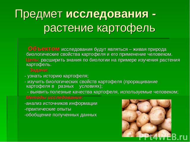 Предметисследования - растение картофель Объектомисследования будут являться – живая природа биологические свойства картофеля и его применение человеком. Цель:расширить знания по биологии на примере изучения растения картофель. Задачи: - узнать…