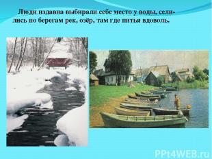 Люди издавна выбирали себе место у воды, сели- лись по берегам рек, озёр, там гд