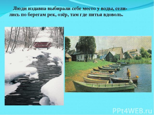 Люди издавна выбирали себе место у воды, сели- лись по берегам рек, озёр, там где питья вдоволь.
