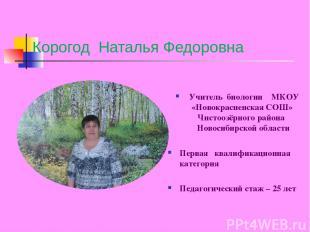 Корогод Наталья Федоровна Учитель биологии МКОУ «Новокрасненская СОШ» Чистоозёрн