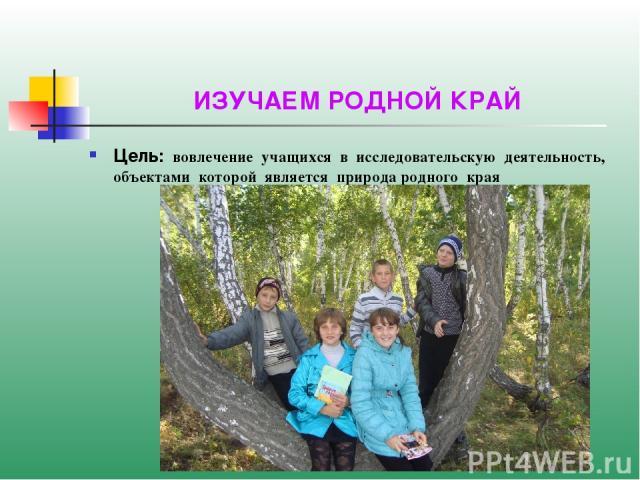 ИЗУЧАЕМ РОДНОЙ КРАЙ Цель: вовлечение учащихся в исследовательскую деятельность, объектами которой является природа родного края