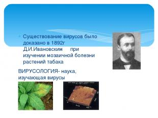 Существование вирусов было доказано в 1892г Д.И.Ивановским при изучении мозаично