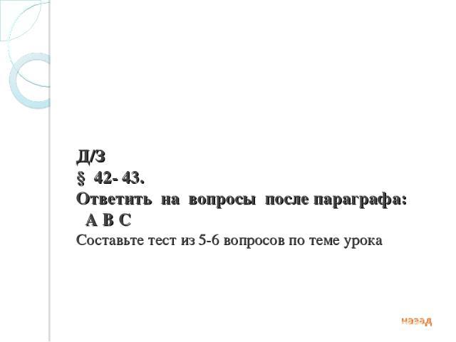Д/З § 42- 43. Ответить на вопросы после параграфа: А В С Составьте тест из 5-6 вопросов по теме урока