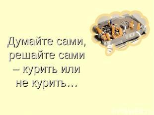 Думайте сами, решайте сами – курить или не курить…