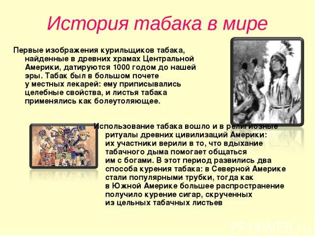 История табака в мире Первые изображения курильщиков табака, найденные вдревних храмах Центральной Америки, датируются 1000годом донашей эры. Табак был вбольшом почете уместных лекарей: ему приписывались целебные свойства, илистья табака приме…
