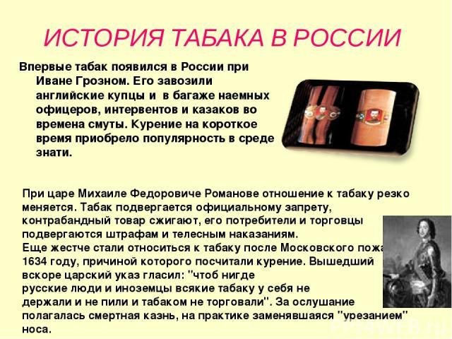 ИСТОРИЯ ТАБАКА В РОССИИ Впервые табак появился в России при Иване Грозном. Его завозили английские купцы и в багаже наемных офицеров, интервентов и казаков во времена смуты. Курение на короткое время приобрело популярность в среде знати. При царе Ми…