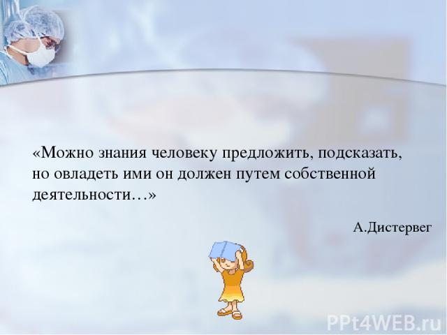 «Можно знания человеку предложить, подсказать, но овладеть ими он должен путем собственной деятельности…» А.Дистервег