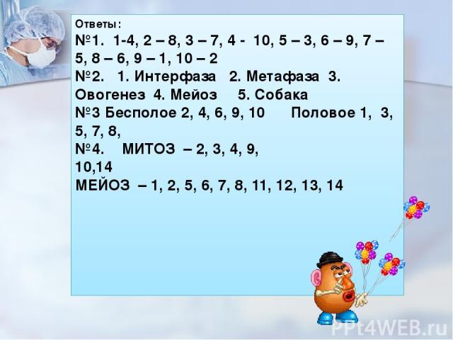 Ответы: №1. 1-4, 2 – 8, 3 – 7, 4 - 10, 5 – 3, 6 – 9, 7 – 5, 8 – 6, 9 – 1, 10 – 2 №2.  1. Интерфаза 2. Метафаза 3. Овогенез 4. Мейоз 5. Собака №3 Бесполое 2, 4, 6, 9, 10 Половое 1, 3, 5, 7, 8, №4. МИТОЗ – 2, 3, 4, 9, 10,14…
