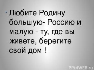 Любите Родину большую- Россию и малую - ту, где вы живете, берегите свой дом !