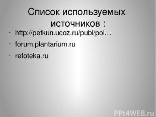 Список используемых источников : http://petkun.ucoz.ru/publ/pol… forum.plantariu