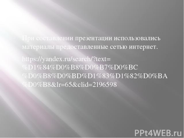 При составлении презентации использовались материалы предоставленные сетью интернет. https://yandex.ru/search/?text=%D1%84%D0%B8%D0%B7%D0%BC%D0%B8%D0%BD%D1%83%D1%82%D0%BA%D0%B8&lr=65&clid=2196598