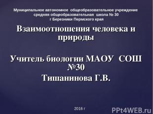Взаимоотношения человека и природы Учитель биологии МАОУ СОШ №30 Тишанинова Г.В.