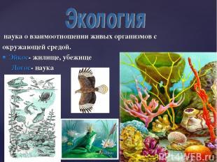 наука о взаимоотношении живых организмов с окружающей средой. Эйкос- жилище, убе