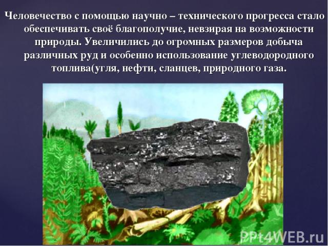 Человечество с помощью научно – технического прогресса стало обеспечивать своё благополучие, невзирая на возможности природы. Увеличились до огромных размеров добыча различных руд и особенно использование углеводородного топлива(угля, нефти, сланцев…