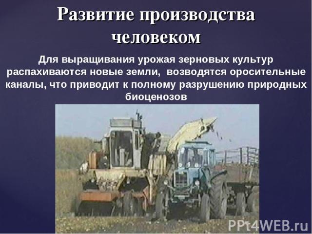 Развитие производства человеком Для выращивания урожая зерновых культур распахиваются новые земли, возводятся оросительные каналы, что приводит к полному разрушению природных биоценозов