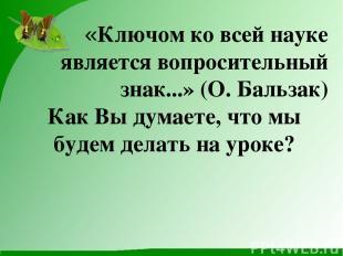 «Ключом ко всей науке является вопросительный знак...» (О. Бальзак) Как Вы думае