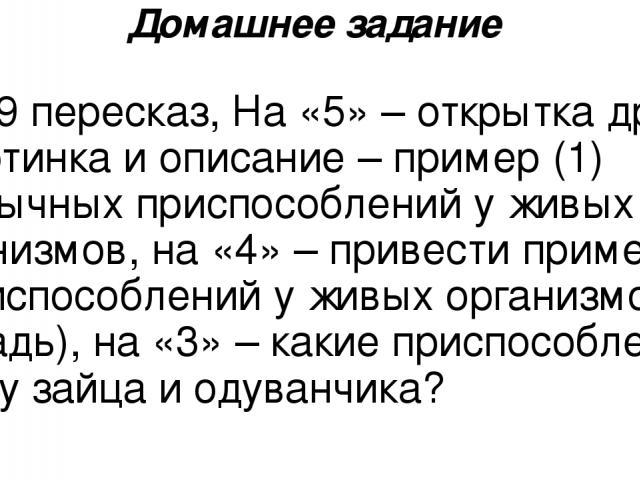 Домашнее задание § 19 пересказ, На «5» – открытка другу – картинка и описание – пример (1) необычных приспособлений у живых организмов, на «4» – привести пример 2-3 приспособлений у живых организмов ( в тетрадь), на «3» – какие приспособления есть у…