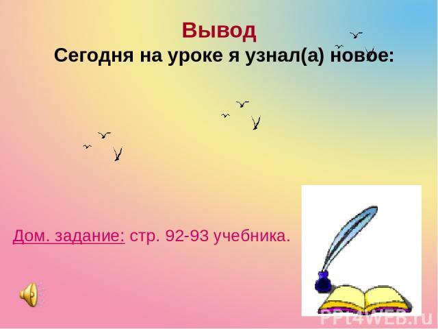 Вывод Сегодня на уроке я узнал(а) новое: Дом. задание: стр. 92-93 учебника.