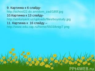 9. Картинка к 6 слайду- http://school22.do.am/dom_zad/185f.jpg 10.Картинка к 13