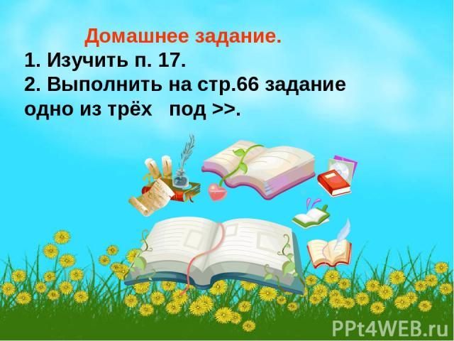 Домашнее задание. 1. Изучить п. 17. 2. Выполнить на стр.66 задание одно из трёх под >>.