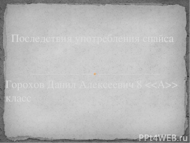 Горохов Данил Алексеевич 8 класс Последствия употребления спайса