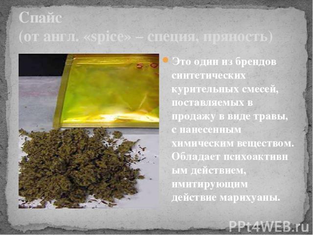 Спайс (от англ. «spice» – специя, пряность) Это один из брендов синтетических курительных смесей, поставляемых в продажу в виде травы, с нанесенным химическим веществом. Обладаетпсихоактивным действием, имитирующим действиемарихуаны.