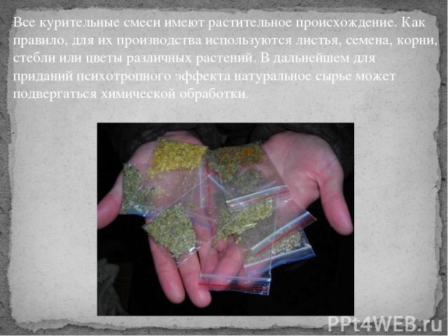 Все курительные смеси имеют растительное происхождение. Как правило, для их производства используются листья, семена, корни, стебли или цветы различных растений. В дальнейшем для приданий психотропного эффекта натуральное сырье может подвергаться хи…