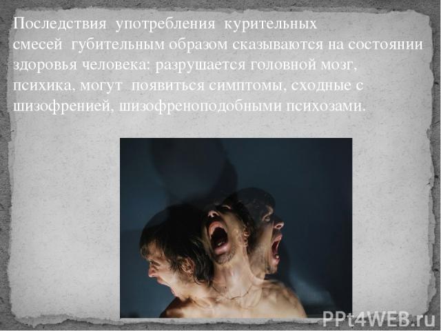 Последствияупотреблениякурительных смесейгубительным образом сказываются на состоянии здоровья человека: разрушается головной мозг, психика, могутпоявиться симптомы, сходные с шизофренией, шизофреноподобными психозами.