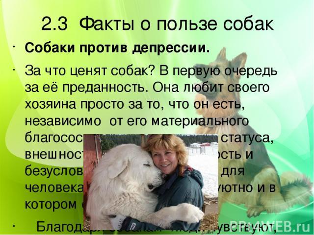 2.3 Факты о пользе собак Собаки против депрессии. За что ценят собак? В первую очередь за её преданность. Она любит своего хозяина просто за то, что он есть, независимо от его материального благосостояния, социального статуса, внешности. Именно эта …