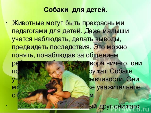 Собаки для детей. Животные могут быть прекрасными педагогами для детей. Даже малыши учатся наблюдать, делать выводы, предвидеть последствия. Это можно понять, понаблюдав за общением ребенка с собакой. Не говоря ничего, они понимают друг друга и друж…