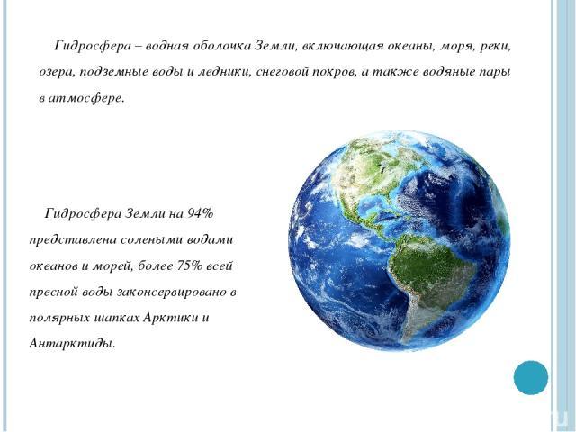 Гидросфера – водная оболочка Земли, включающая океаны, моря, реки, озера, подземные воды и ледники, снеговой покров, а также водяные пары в атмосфере. Гидросфера Земли на 94% представлена солеными водами океанов и морей, более 75% всей пресной воды …