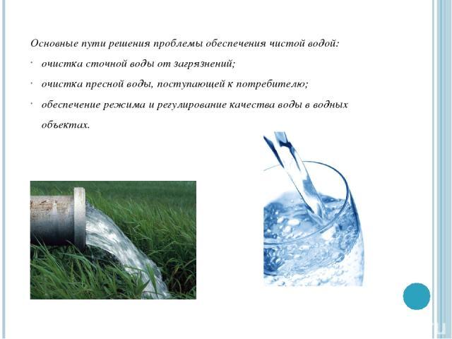 Основные пути решения проблемы обеспечения чистой водой: очистка сточной воды от загрязнений; очистка пресной воды, поступающей к потребителю; обеспечение режима и регулирование качества воды в водных объектах.