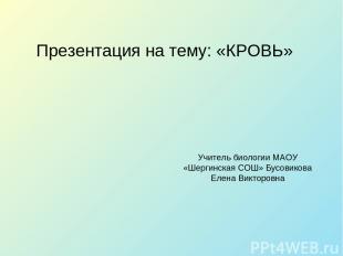 Презентация на тему: «КРОВЬ» Учитель биологии МАОУ «Шергинская СОШ» Бусовикова Е