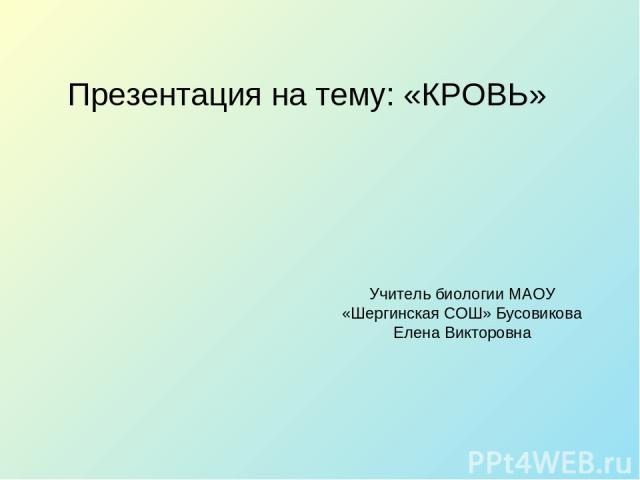Презентация на тему: «КРОВЬ» Учитель биологии МАОУ «Шергинская СОШ» Бусовикова Елена Викторовна